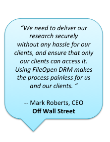 """We need to deliver our research securely without any hassle for our clients, and ensure that only our clients can access it. Using FileOpen DRM makes the process painless for us and our clients."" -- Mark Roberts, CEO, Off Wall Street"